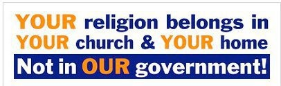 YOUR religion belongs in YOUR church and YOUR home (same as my religion) - not in OUR government.