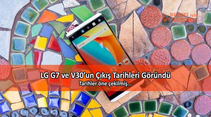 LG'nin üst seviye akıllı telefonları LG G7 ve LG V30'un çıkış tarihleri göründü. Tarihler biraz öne çekilmiş gibi...