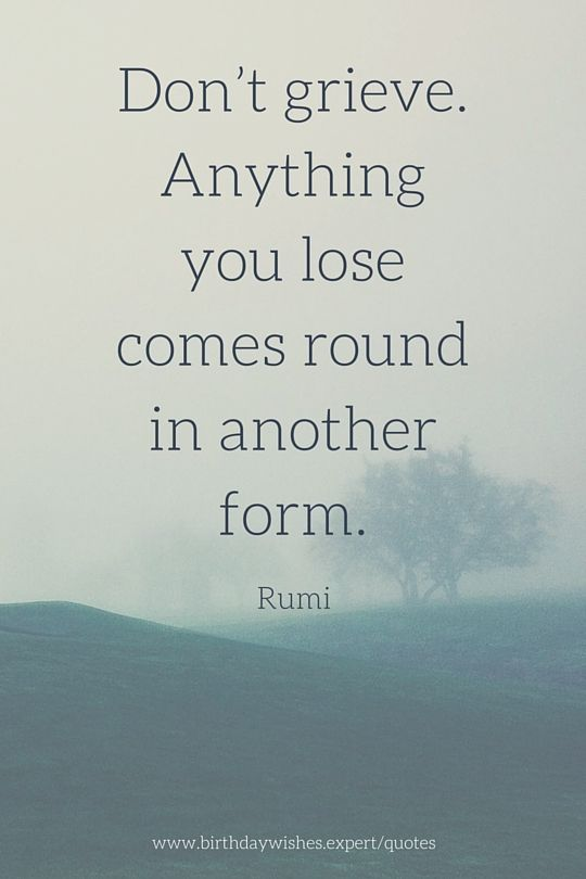 Don't grieve. Anything you lose comes round in another form. Rumi quote about grief.