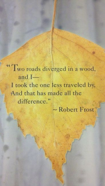 """Two roads diverged in a wood,  and I-  I took the one less traveled by,  And that has made all the difference.""  ~Robert Frost"