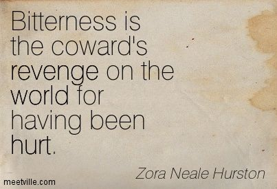 Zora Neale Hurston quote. Bitterness comes from unresolved anger, which comes from pain that never healed