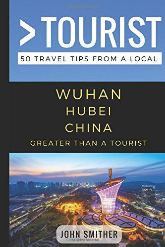 Greater Than a Tourist- Wuhan Hubei China: 50 Travel Tips from a Local