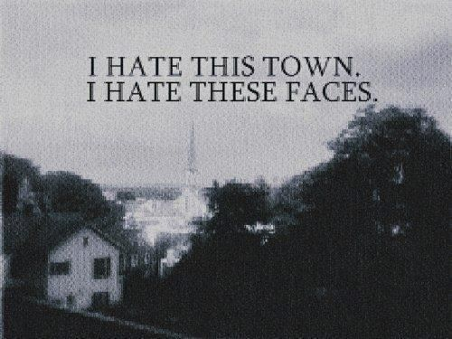 I hate this town. I hate these faces