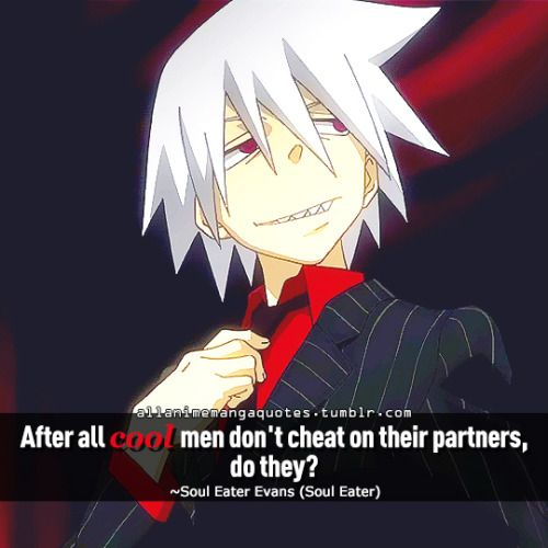 After all cool men don't cheat on their partners, do they? ~Soul Eater Evans (Soul Eater)
