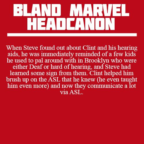 When Steve found out about Clint and his hearing aids, he was immediately reminded of a few kids he used to pal around with in Brooklyn who were either Deaf or hard of hearing, and Steve had learned some sign from them. Clint helped him brush up on the ASL that he knew (he even taught him even more) and now they communicate a lot via ASL.