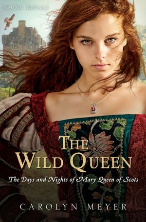 The Wild Queen: The Days and Nights of Mary, Queen of Scots - Carolyn Meyer