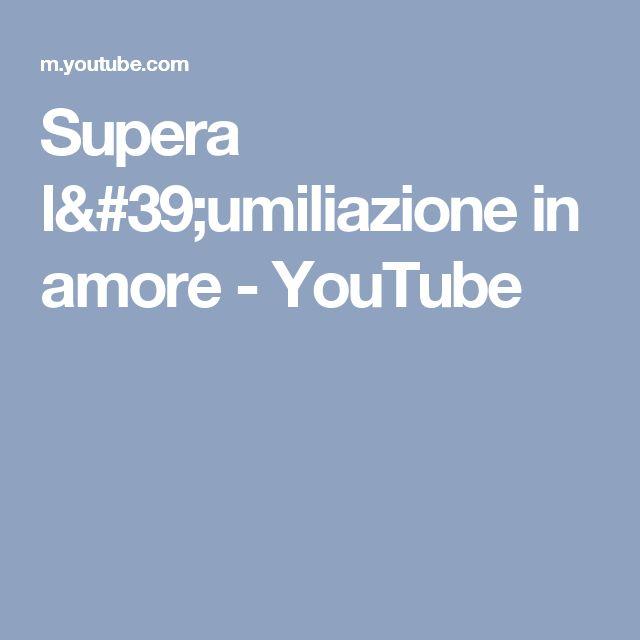 Supera l'umiliazione in amore - YouTube