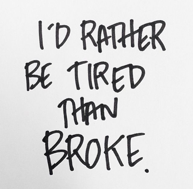 Id Rather Be Tired Than Broke Inspirational Quotes