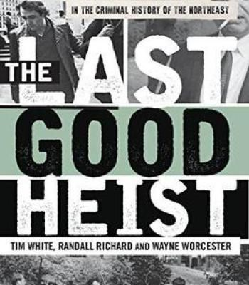 The Last Good Heist: The Inside Story Of The Biggest Single Payday In The Criminal History Of The Northeast PDF