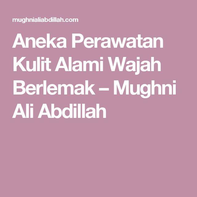 Aneka Perawatan Kulit Alami Wajah Berlemak – Mughni Ali Abdillah