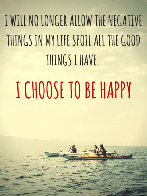 I will no longer allow the negative things in my life spoil all the good things I have. I choose to be happy.