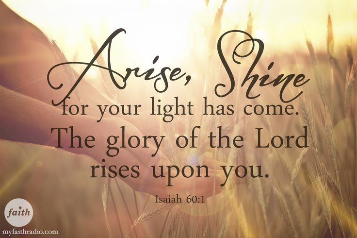 Isaiah 60:1...Arise! Shine! The glory of the Lord rises upon you!