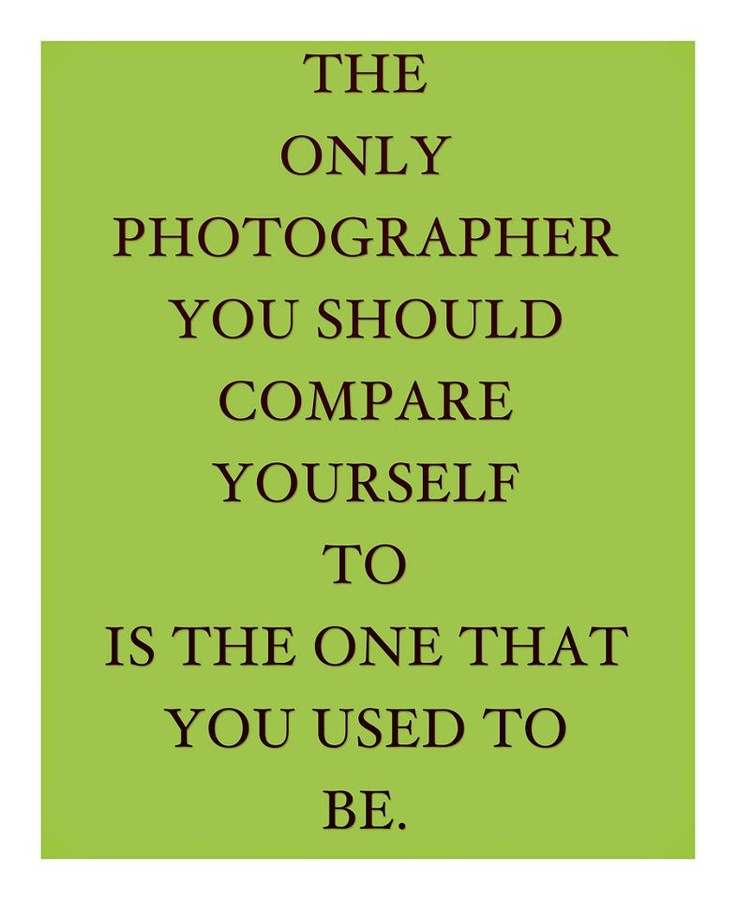"""""""The only photographer you should compare yourself to is the one that you used to be."""""""