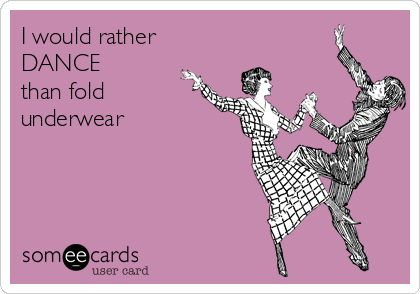 I+would+rather+DANCE+than+fold+underwear.