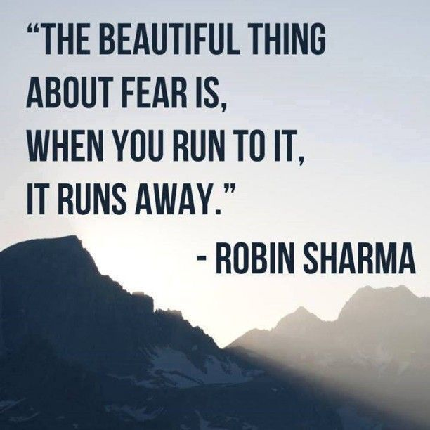 The beautiful thing about fear is, when you run to it, it runs away. – Robin Sharma thedailyquotes.com