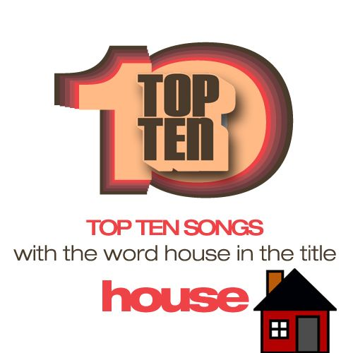 Top Ten songs with HOUSE in the title.1. The Commodores - Brick House2. Alice Cooper - House Of Fire3. The Animals - House of the Rising Sun4. Madness - Our House5. Madness - House of Fun6. Elvis Presley - Jailhouse Rock7. Talking Heads - Burning Down the House8. Jimi Hendrix - Red House9. Stuart Hamblem - This ole house10. Crosby, Stills, Nash & Young - Our House