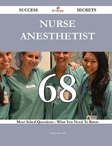 Nurse Anesthetist 68 Success Secrets: 68 Most Asked Questions On Nurse Anesthetist - What You Need To Know