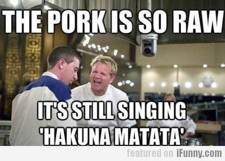 The Pork Is So Raw, Its Still Singing Hakuna...