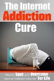 Free Kindle Book -  [Computers & Technology][Free] Internet Addiction: The Internet Addiction Cure – How To Spot And Overcome Internet Addiction Disorder For Life (Addictions, Gaming, Video Games, Computer, Social Media, E-Mail)