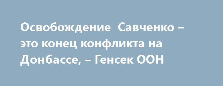 Освобождение Савченко – это конец конфликта на Донбассе, – Генсек ООН http://dneprcity.net/ukraine/osvobozhdenie-savchenko-eto-konec-konflikta-na-donbasse-gensek-oon/