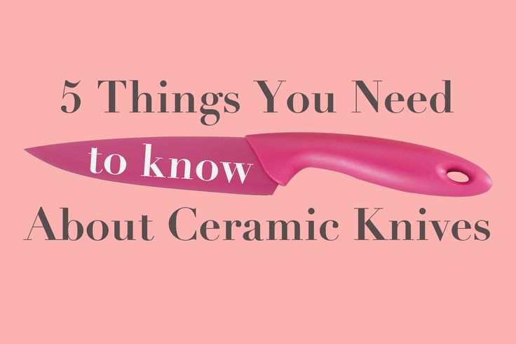 5 Things You Need to Know About Ceramic Knives — Sharpen Up