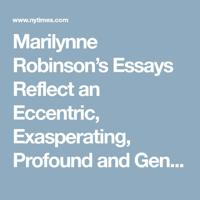 Marilynne Robinson's Essays Reflect an Eccentric, Exasperating, Profound and Generous Mind