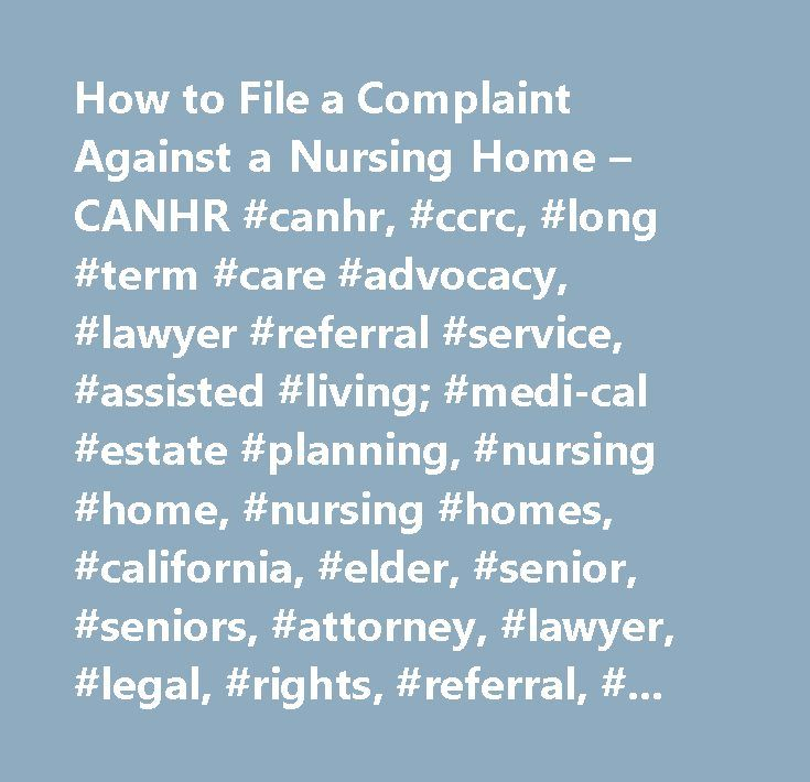 How to File a Complaint Against a Nursing Home – CANHR #canhr, #ccrc, #long #term #care #advocacy, #lawyer #referral #service, #assisted #living; #medi-cal #estate #planning, #nursing #home, #nursing #homes, #california, #elder, #senior, #seniors, #attorney, #lawyer, #legal, #rights, #referral, #medi-cal, #estate #planning, #residential #care, #abuse, #neglect, #annuity, #annuities, #assisted #living, #california #advocates #for #nursing #home #reform, #nursing #home #guide…
