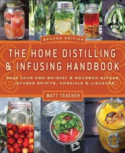 The Home Distilling & Infusing Handbook: Make Your Own Whiskey & Bourbon Blends Infused Spirits Cordials & Liqu...