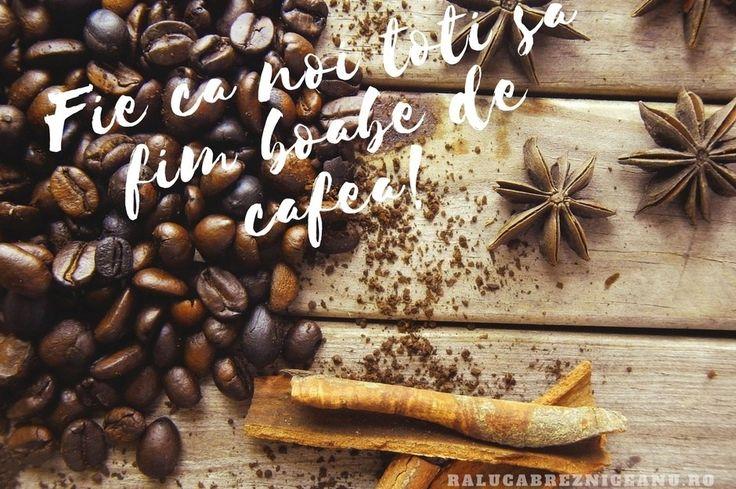 Fie ca noi toti sa fim boabe de cafea!