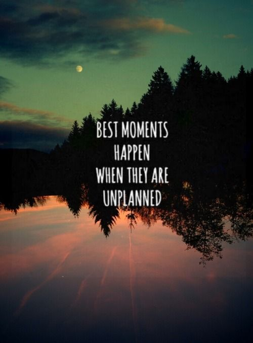 The best moments happen when they are unplanned.