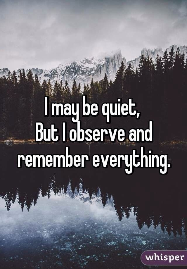 People always say I'm quiet, but it's because I have nothing to say and everything to watch.