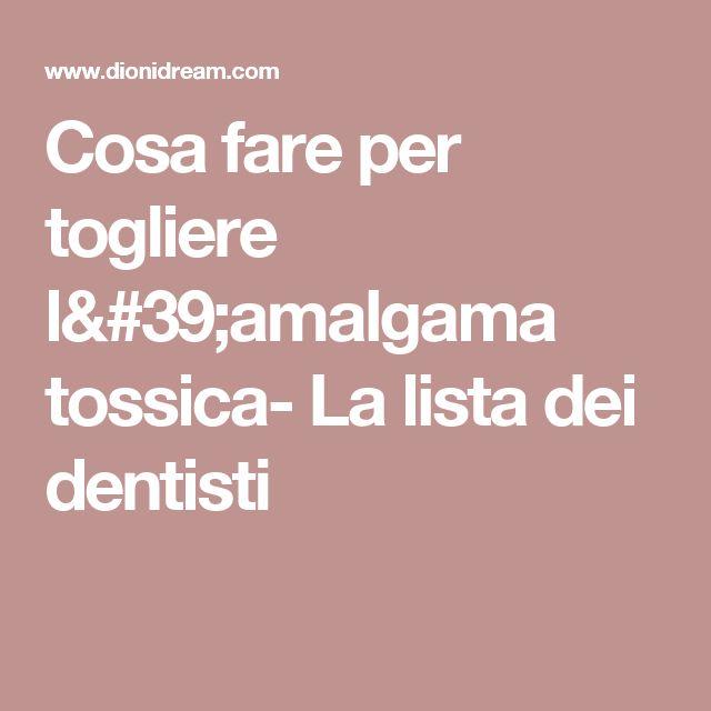 Cosa fare per togliere l'amalgama tossica- La lista dei dentisti