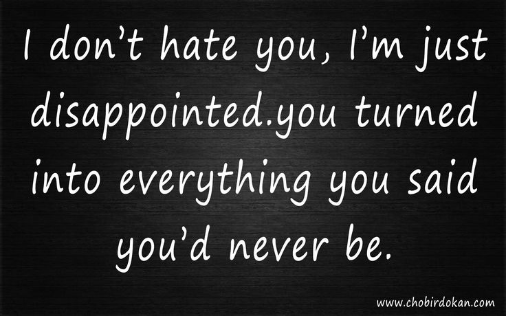 quotes about ex boyfriend I don't hate you, I'm just disappointed you turned into everything you said you'd never be.