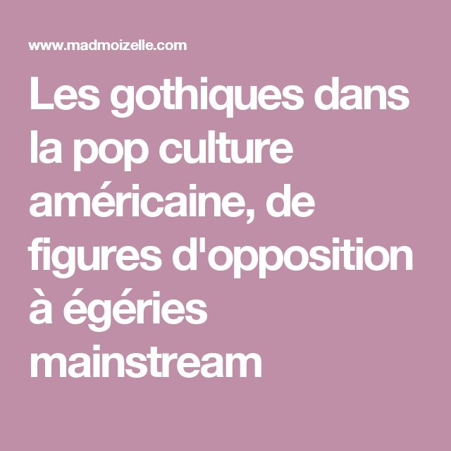 Les gothiques dans la pop culture américaine, de figures d'opposition à égéries mainstream