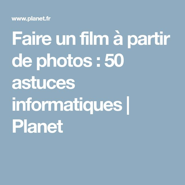 Faire un film à partir de photos : 50 astuces informatiques | Planet