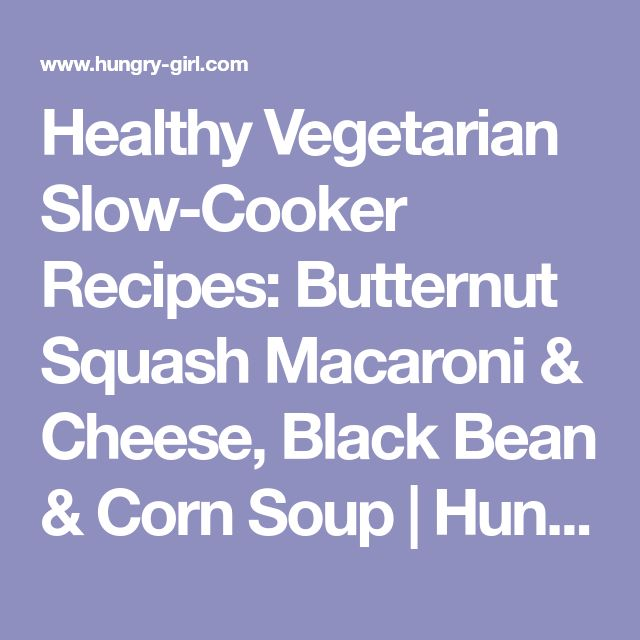 Healthy Vegetarian Slow-Cooker Recipes: Butternut Squash Macaroni & Cheese, Black Bean & Corn Soup   Hungry Girl