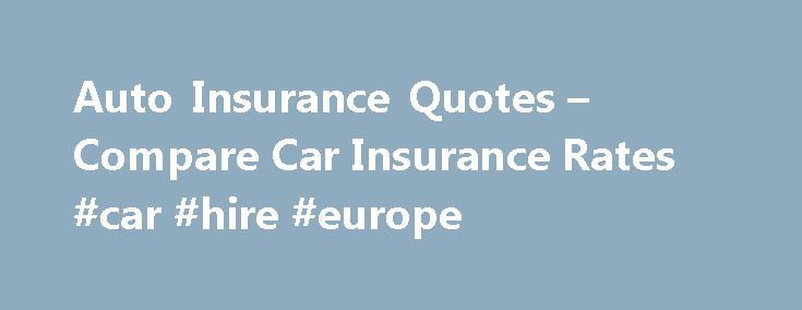 Auto Insurance Quotes – Compare Car Insurance Rates #car #hire #europe http://car.remmont.com/auto-insurance-quotes-compare-car-insurance-rates-car-hire-europe/  #free car insurance quotes # Save Money on Auto Insurance Whether you drive a brand new vehicle or a 20-year-old jalopy, hitting the road requires buying at least minimum levels of insurance coverage. But if you're like most people, you probably don't know what your options are or what coverage you're required to carry, let […]The…