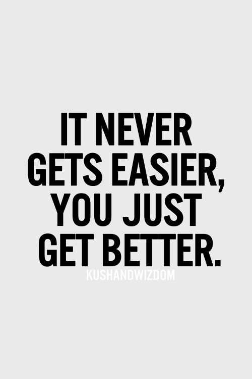 It never gets easier, you just get better..
