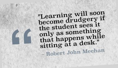 """Learning will soon become drudgery if the student sees it only as something that happens while sitting at a desk."" Robert John Meehan"