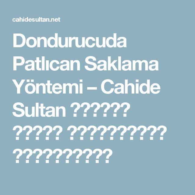 Dondurucuda Patlıcan Saklama Yöntemi – Cahide Sultan بِسْمِ اللهِ الرَّحْمنِ الرَّحِيمِ