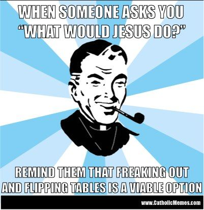 WWJD? freaking out and flipping tables is a viable option. #lutheran #humor #WWJD
