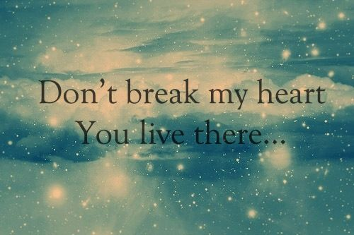Dont break my heart, you live there love quotes quotes quote girl guy teen girl quotes teen quotes