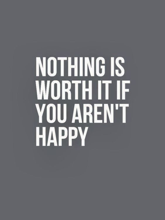 Nothing is worth it if you aren't happy. thedailyquotes.com