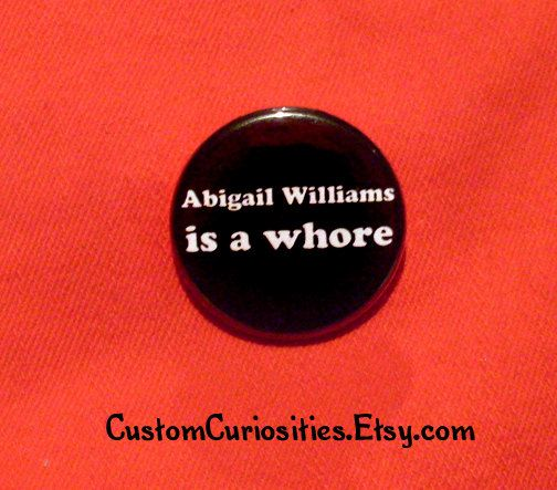 Abigail Williams is a Whore Flair 1.25in pinback  button by CustomCuriosities on Etsy https://www.etsy.com/listing/75291764/abigail-williams-is-a-whore-flair-125in