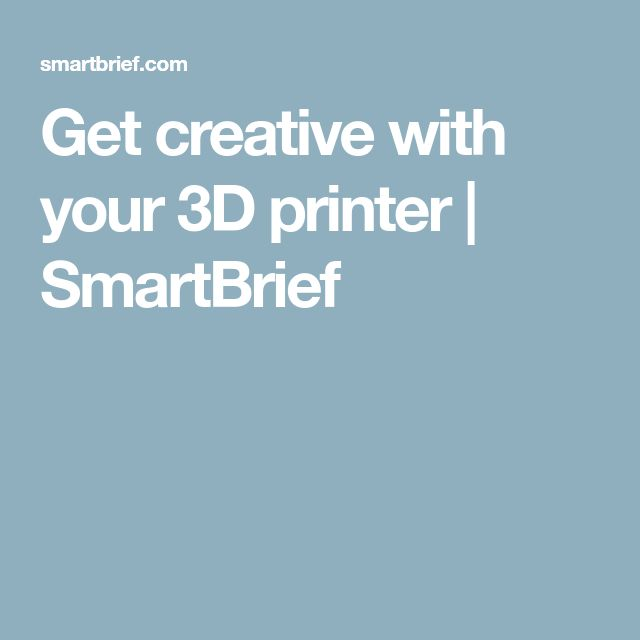 Get creative with your 3D printer | SmartBrief