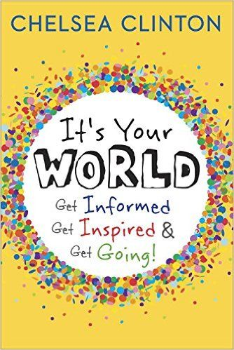 It's Your World: Get Informed, Get Inspired & Get Going!: Chelsea Clinton: 9780399176128: Amazon.com: Books