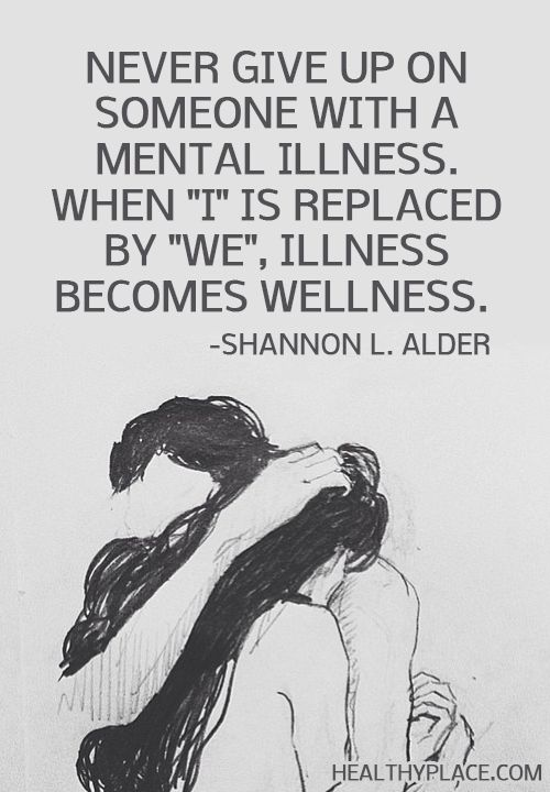 "Quote on mental health: Never give up on someone with a mental illness. When ""I"" is replaced by ""We"", Illness become wellness. -Shannon L.Alder www.HealthyPlace.com"