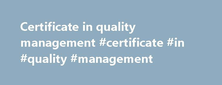 Certificate in quality management #certificate #in #quality #management http://nevada.nef2.com/certificate-in-quality-management-certificate-in-quality-management/  # PURPOSE AND RATIONALE OF THE QUALIFICATION The purpose of the qualification is to enable qualifying learners to apply strategic level financial management competencies to ensure effective, efficient and economical utilisation of public funds and resources at local government level. Learners will develop competencies to manage…