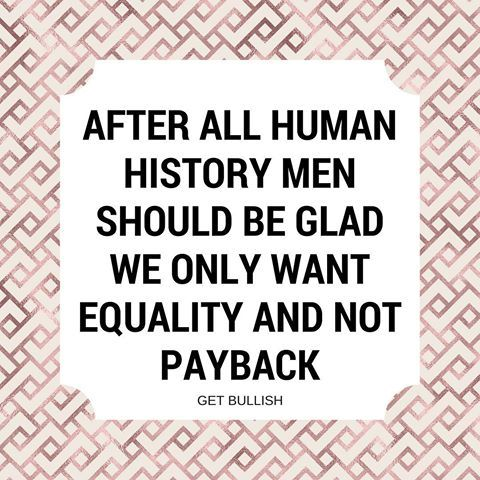 This is honestly one of the reasons people don't support feminism: they believe it's a form of payback for the centuries of oppression the female gender has faced. They believe feminism's definition of equality is to get men on women's level. That alone tells us everything we need to know about anti-feminists. They already recognize that there is an imbalance in power (men > women), and they do NOT want it reversed