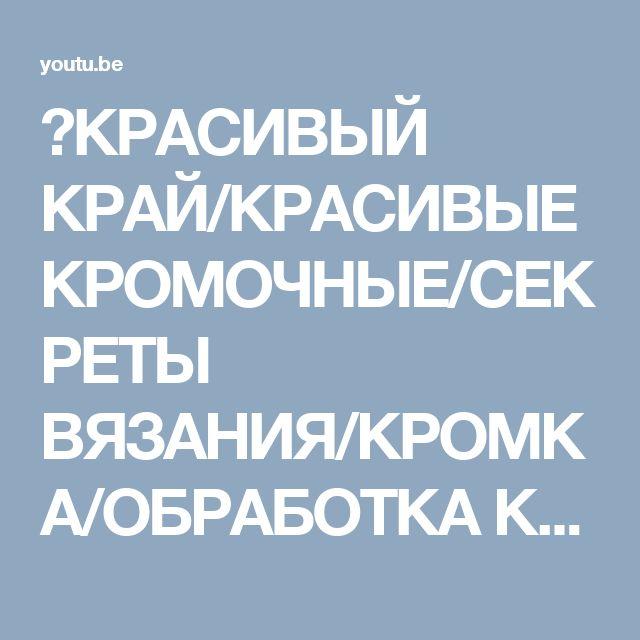 КРАСИВЫЙ КРАЙ/КРАСИВЫЕ КРОМОЧНЫЕ/СЕКРЕТЫ ВЯЗАНИЯ/КРОМКА/ОБРАБОТКА КРАЯ/ОБРАБОТКА ПРОЙМЫ/шарфспицами - YouTube
